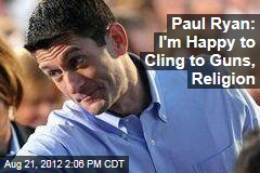 Paul Ryan: I'm Happy to Cling to Guns, Religion