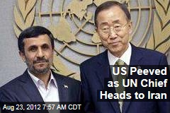 US Peeved as UN Chief Heads to Iran