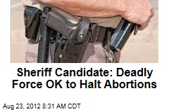 Sheriff Candidate: Deadly Force OK to Halt Abortions