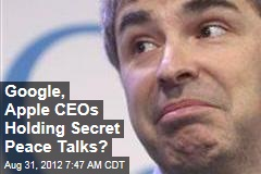 Google, Apple CEOs Holding Secret Peace Talks?