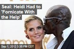 Seal: Heidi Had to 'Fornicate With the Help'
