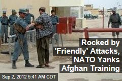Rocked by 'Friendly' Attacks, NATO Yanks Afghan Training