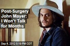Post-Surgery John Mayer: I Won't Talk for Months