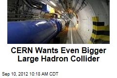 CERN Wants Even Bigger Large Hadron Collider
