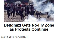 Benghazi Gets No-Fly Zone as Protests Continue
