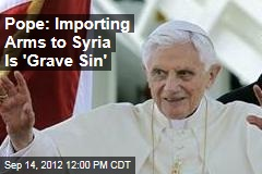 Pope: Importing Arms to Syria Is 'Grave Sin'