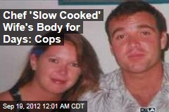Chef 'Slow Cooked' Wife's Body for Days: Cops