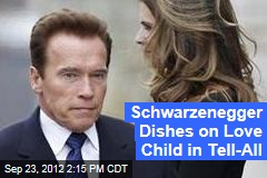 Schwarzenneger Dishes on Love Child in Tell-All