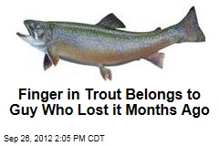 Finger in Trout Belongs to Guy Who Lost it Months Ago