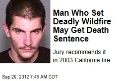 Man Who Set Deadly Wildfire May Get Death Sentence