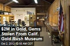 $2M in Gold, Gems Stolen From Calif. Gold Rush Museum