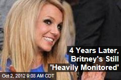 4 Years Later, Britney's Still 'Heavily Monitored'
