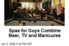 Spas for Guys Combine Beer, TV and Manicures