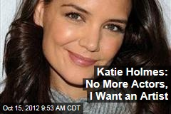 Katie Holmes: No More Actors, I Want an Artist