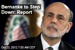 Bernanke to Step Down: Report