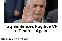 Iraq Sentences Fugitive VP to Death ... Again