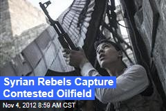 Syrian Rebels Capture Contested Oilfield