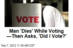 Man 'Dies' While Voting —Then Asks, 'Did I Vote?'