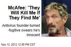 McAfee: 'They Will Kill Me If They Find Me'