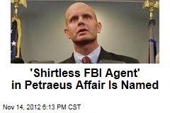 'Shirtless FBI Agent' in Petraeus Affair Is Named