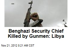 Benghazi Security Chief Killed by Gunmen: Libya
