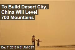 To Build Desert City, China Will Level 700 Mountains