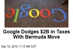 Google Dodges $2B in Taxes With Bermuda Move