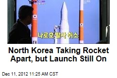 North Korea Taking Rocket Apart, but Launch Still On