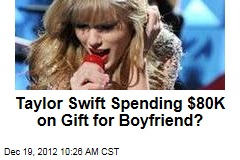 Taylor Swift Spending $80K on Gift for Boyfriend?
