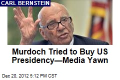 Murdoch Tried to Buy US Presidency—Media Yawn