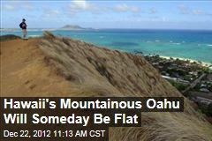 Hawaii's Mountainous Oahu Will Someday Be Flat