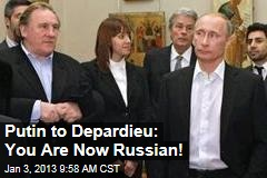 Putin to Depardieu: You Are Now Russian!