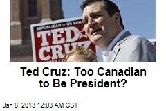 Ted Cruz: Too Canadian to Be President?