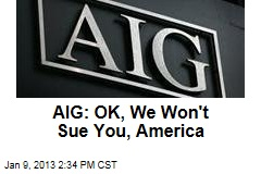 AIG: OK, We Won't Sue You, America