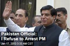 Pakistan Official: I Refuse to Arrest PM