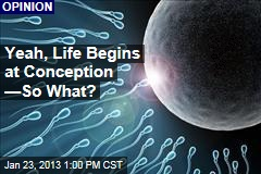 Yeah, Life Begins at Conception —So What?