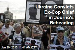 Ukraine Convicts Ex-Cop Chief in Journo's Beheading