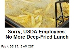 Sorry, USDA Employees: No More Deep-Fried Lunch