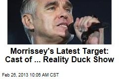 Morrissey's Latest Target: Cast of ... Reality Duck Show