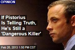 If Pistorius Is Telling Truth, He's Still a 'Dangerous Killer'