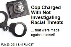 Cop Charged With Not Investigating Racial Threats