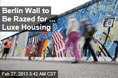 Berlin Wall to Be Razed for ... Luxe Housing