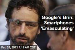 Google's Brin: Smartphones 'Emasculating'