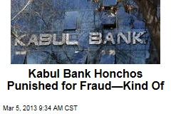 Kabul Bank Honchos Punished for Fraud—Kind Of
