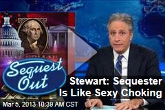 Stewart: Sequester Is Like Sexy Choking