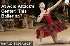 At Acid Attack's Center: This Ballerina?