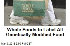 Whole Foods to Label All Genetically Modified Food