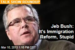 Jeb Bush: It's Immigration Reform, Stupid