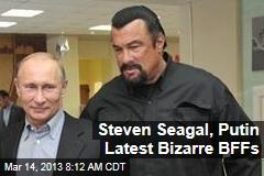 Latest Bizarre BFFs: Putin, Steven Seagal