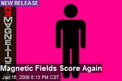 Magnetic Fields Score Again